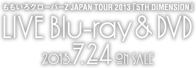 ももいろクローバーZ JAPAN TOUR 2013「5TH DIMENSION」LIVE Blu-ray & DVD 2013.7.24 ON SALE